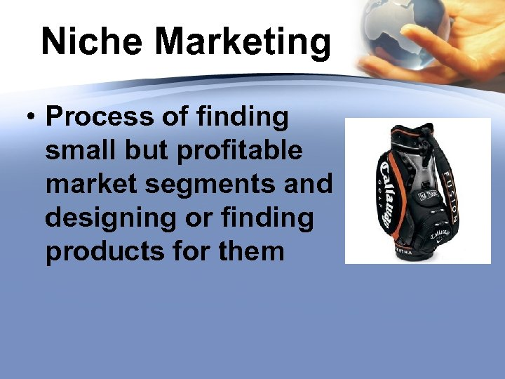 Niche Marketing • Process of finding small but profitable market segments and designing or