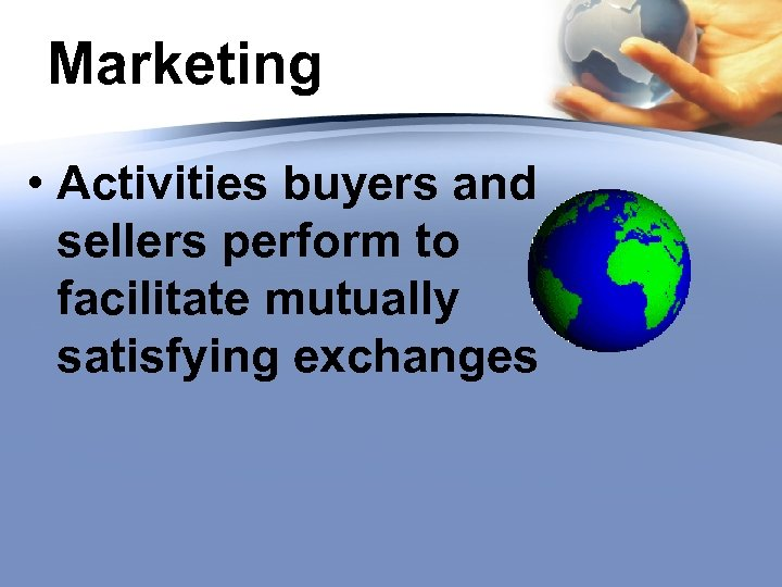 Marketing • Activities buyers and sellers perform to facilitate mutually satisfying exchanges