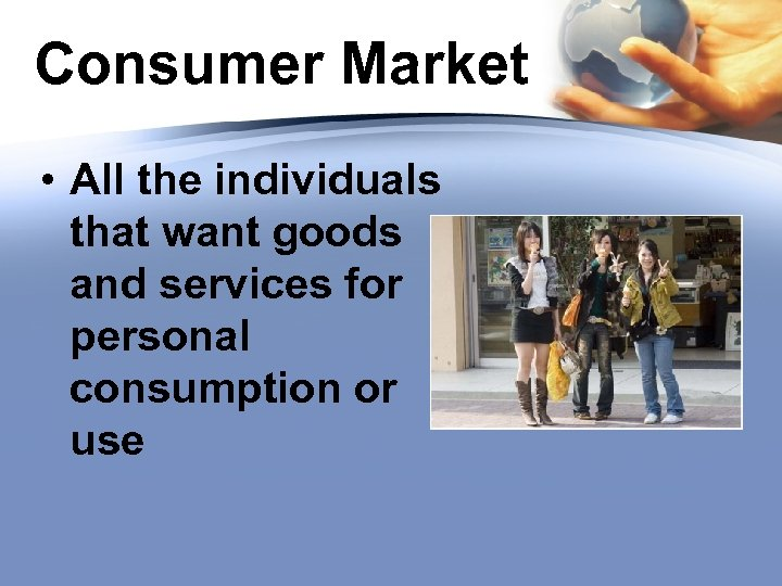 Consumer Market • All the individuals that want goods and services for personal consumption