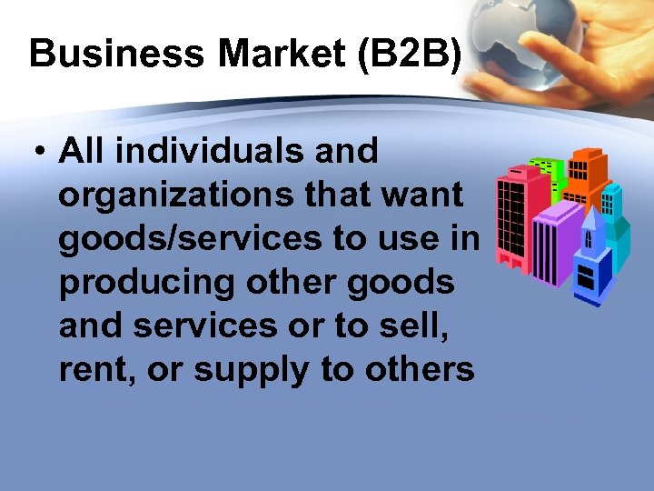 Business Market (B 2 B) • All individuals and organizations that want goods/services to