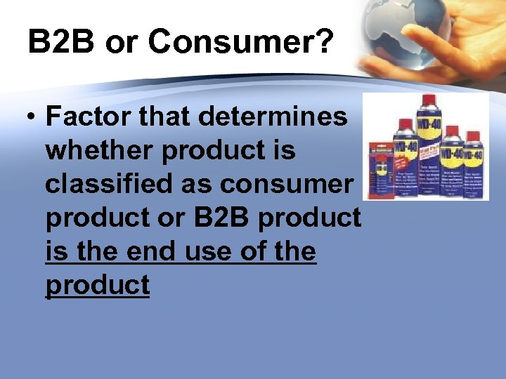 B 2 B or Consumer? • Factor that determines whether product is classified as