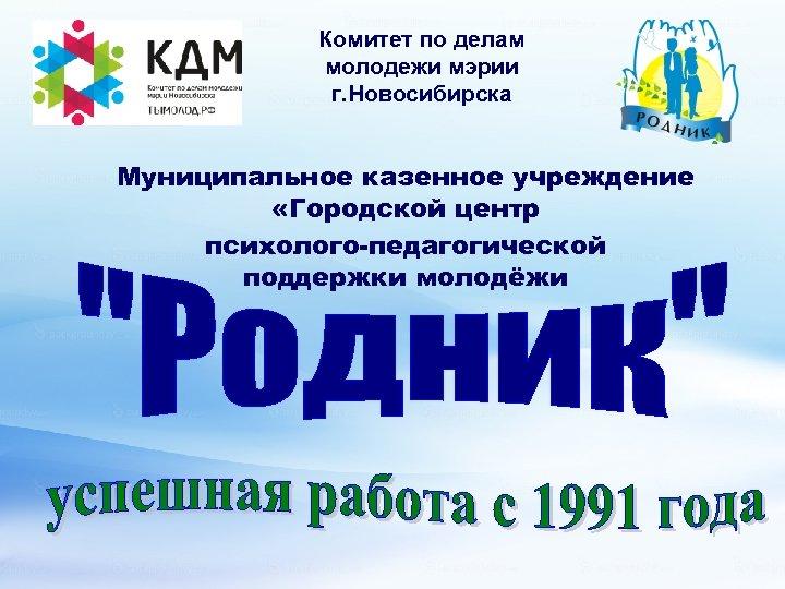 Комитет по делам молодежи мэрии г. Новосибирска Муниципальное казенное учреждение «Городской центр психолого-педагогической поддержки