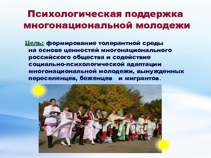 Психологическая поддержка многонациональной молодежи Цель: формирование толерантной среды на основе ценностей многонационального российского общества