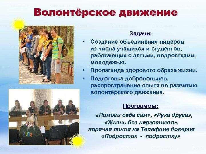 Волонтёрское движение Задачи: • Создание объединения лидеров из числа учащихся и студентов, работающих с