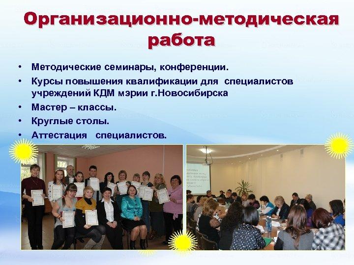 Организационно-методическая работа • Методические семинары, конференции. • Курсы повышения квалификации для специалистов учреждений КДМ