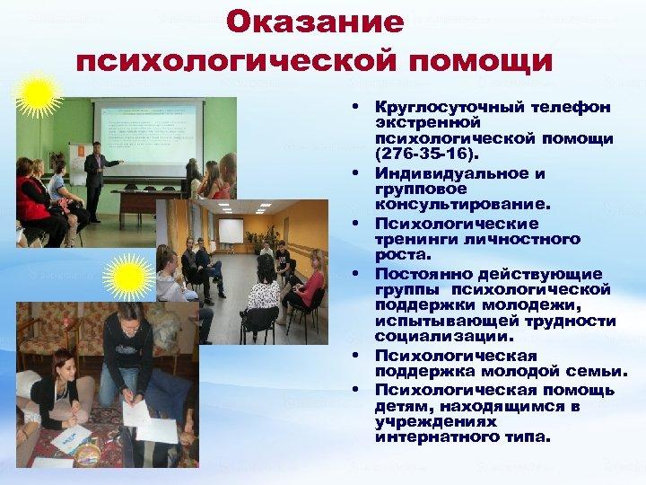 Оказание психологической помощи • Круглосуточный телефон экстренной психологической помощи (276 -35 -16). • Индивидуальное