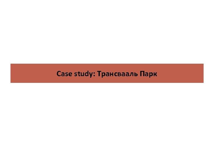 Case study: Трансвааль Парк