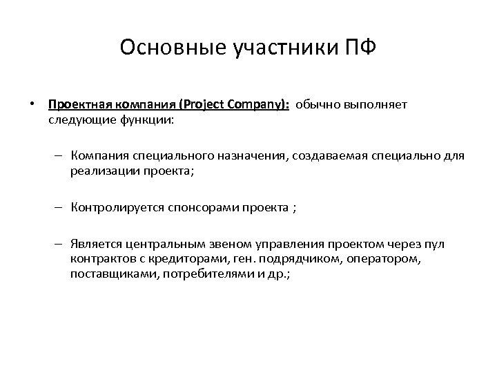 Основные участники ПФ • Проектная компания (Project Company): обычно выполняет следующие функции: – Компания