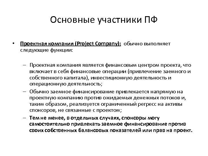 Основные участники ПФ • Проектная компания (Project Company): обычно выполняет следующие функции: – Проектная