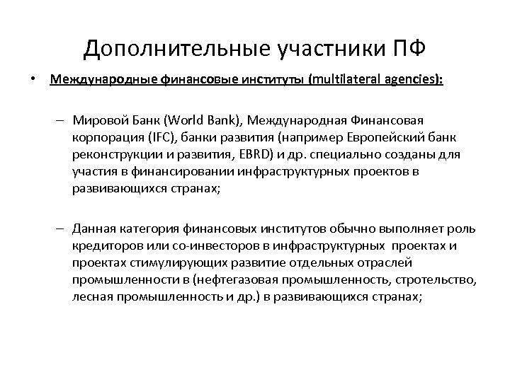 Дополнительные участники ПФ • Международные финансовые институты (multilateral agencies): – Мировой Банк (World Bank),