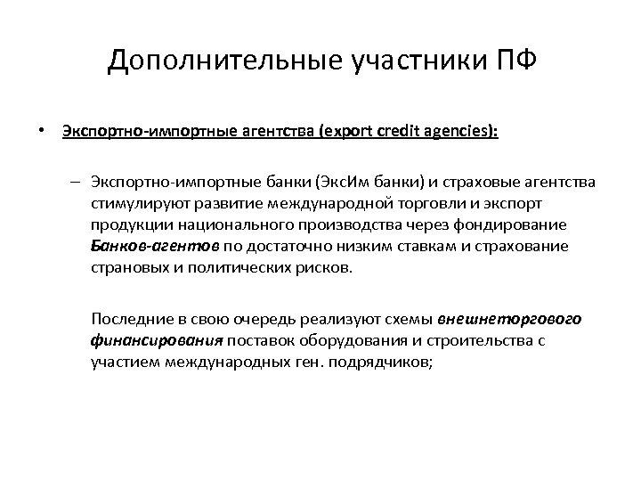 Дополнительные участники ПФ • Экспортно-импортные агентства (export credit agencies): – Экспортно-импортные банки (Экс. Им