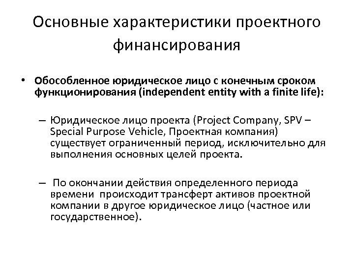 Основные характеристики проектного финансирования • Обособленное юридическое лицо с конечным сроком функционирования (independent entity