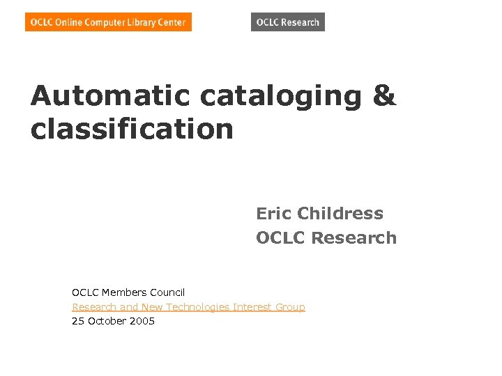 Automatic cataloging & classification Eric Childress OCLC Research OCLC Members Council Research and New
