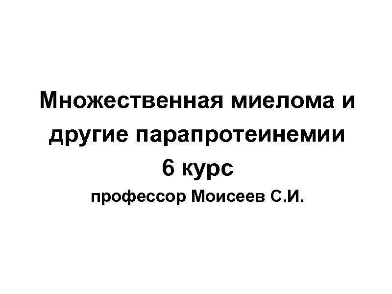 Множественная миелома и другие парапротеинемии 6 курс профессор Моисеев С. И.