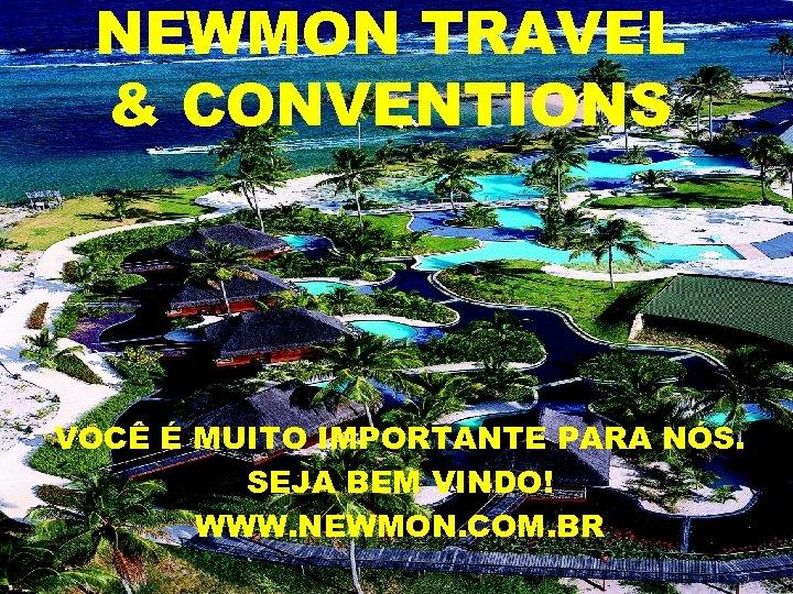 NEWMON TRAVEL & CONVENTIONS VOCÊ É MUITO IMPORTANTE PARA NÓS. SEJA BEM VINDO! WWW.