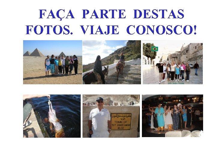 FAÇA PARTE DESTAS FOTOS. VIAJE CONOSCO!
