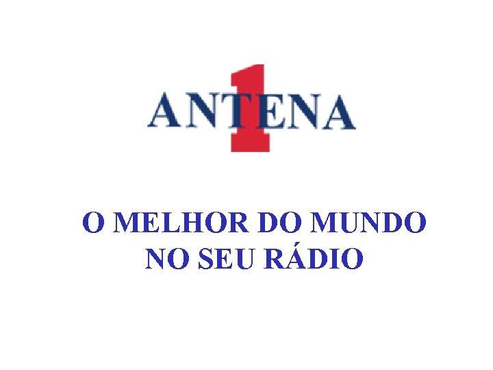 O MELHOR DO MUNDO NO SEU RÁDIO
