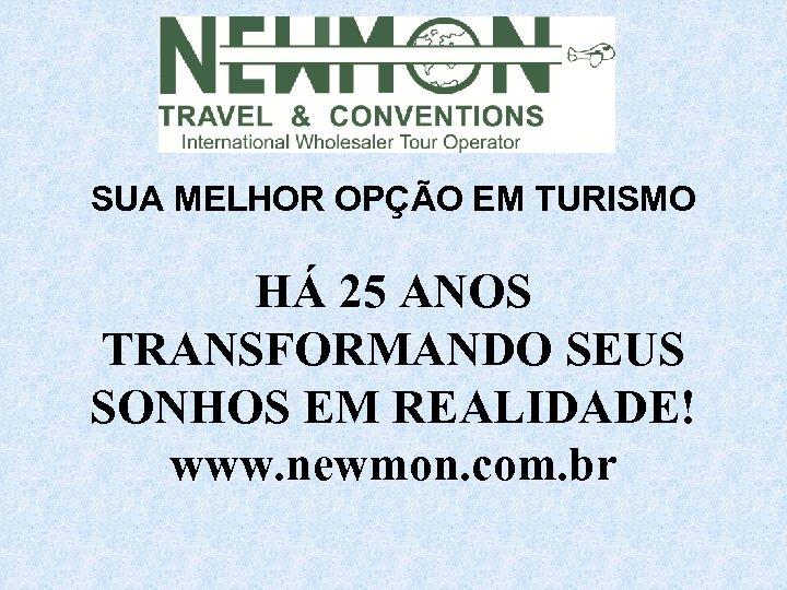 SUA MELHOR OPÇÃO EM TURISMO HÁ 25 ANOS TRANSFORMANDO SEUS SONHOS EM REALIDADE! www.