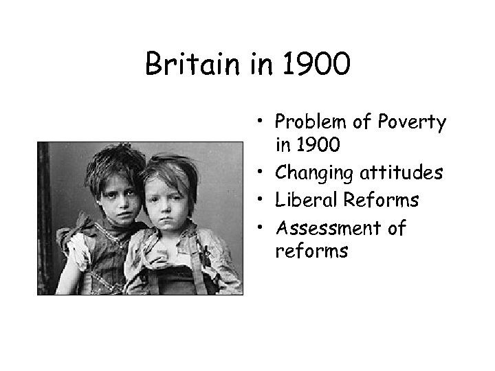 Britain in 1900 • Problem of Poverty in 1900 • Changing attitudes • Liberal