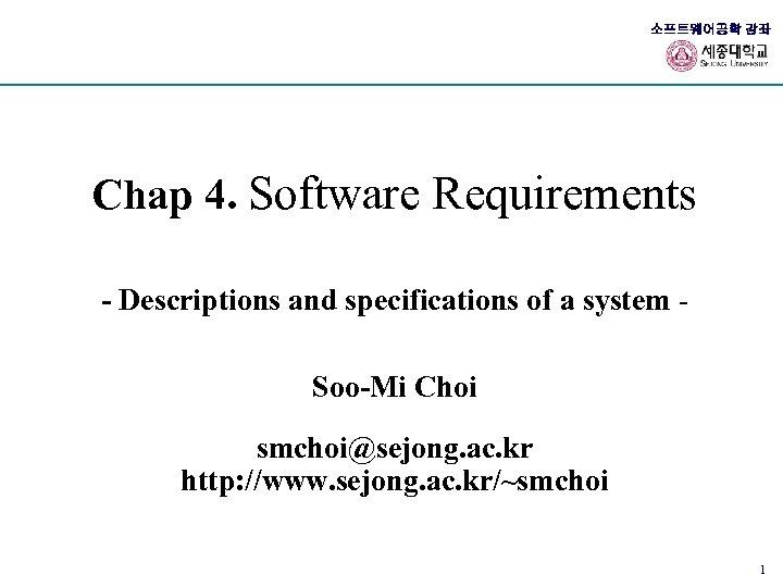 소프트웨어공학 강좌 Chap 4. Software Requirements - Descriptions and specifications of a system Soo-Mi