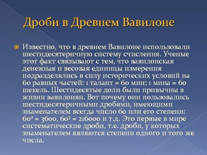 Дроби в Древнем Вавилоне Известно, что в древнем Вавилоне использовали шестидесятеричную систему счисления. Ученые