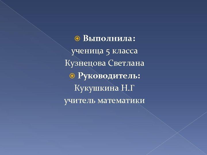 Выполнила: ученица 5 класса Кузнецова Светлана Руководитель: Кукушкина Н. Г учитель математики