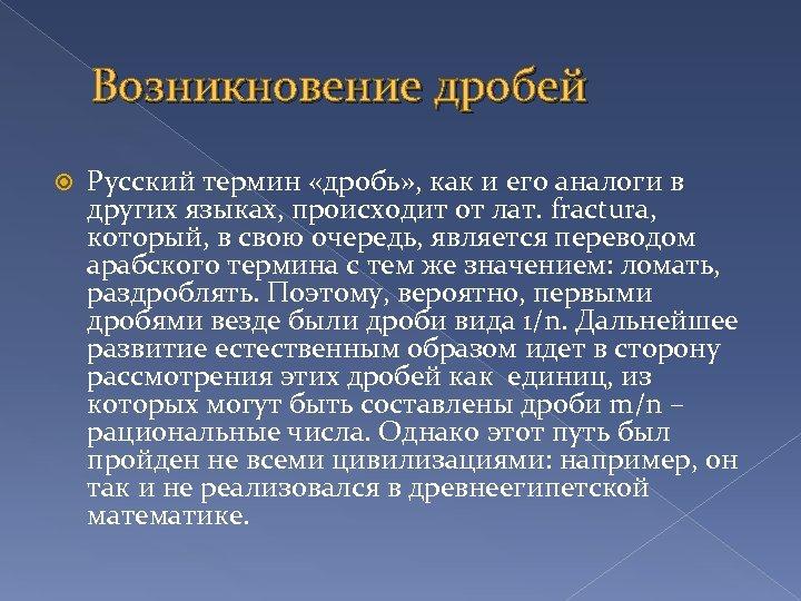 Возникновение дробей Русский термин «дробь» , как и его аналоги в других языках, происходит