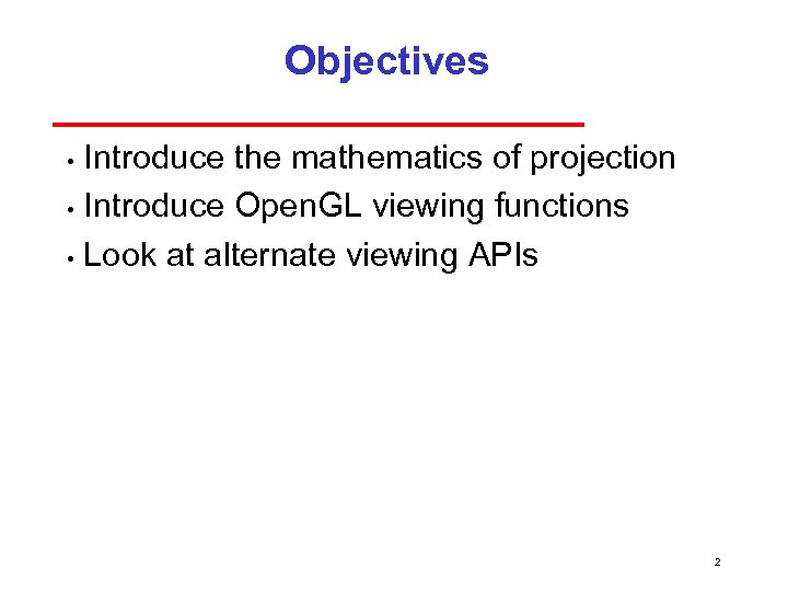 Objectives Introduce the mathematics of projection • Introduce Open. GL viewing functions • Look