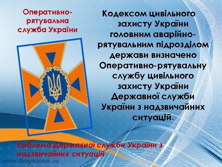 Оперативнорятувальна служба України Кодексом цивільного захисту України головним аварійнорятувальним підрозділом держави визначено Оперативно-рятувальну службу