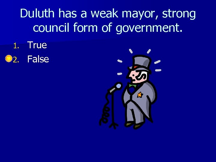 Duluth has a weak mayor, strong council form of government. True 2. False 1.