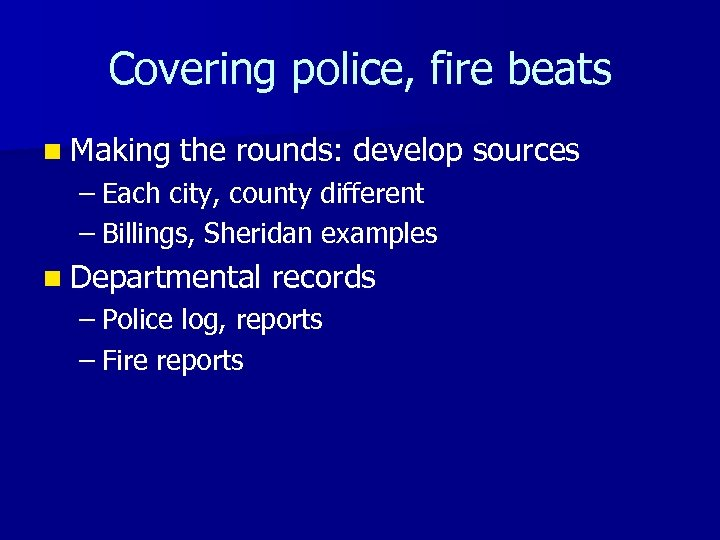 Covering police, fire beats n Making the rounds: develop sources – Each city, county