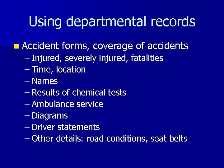 Using departmental records n Accident forms, coverage of accidents – Injured, severely injured, fatalities