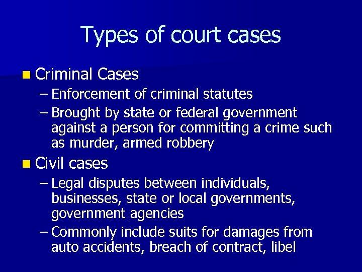 Types of court cases n Criminal Cases – Enforcement of criminal statutes – Brought