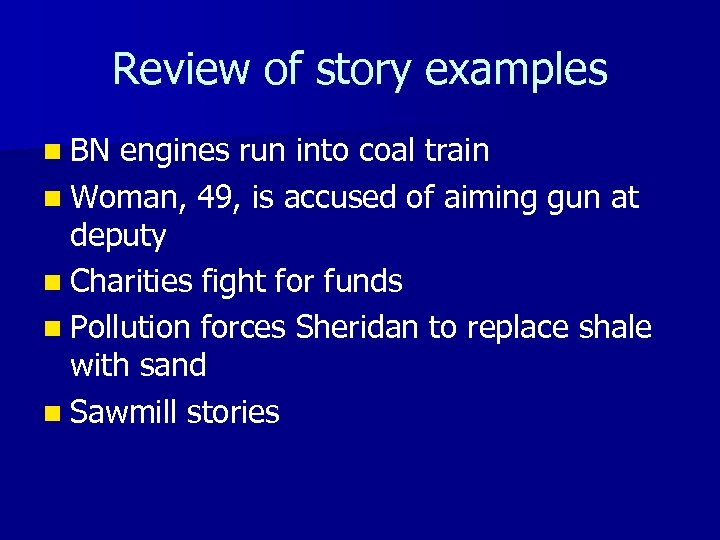 Review of story examples n BN engines run into coal train n Woman, 49,