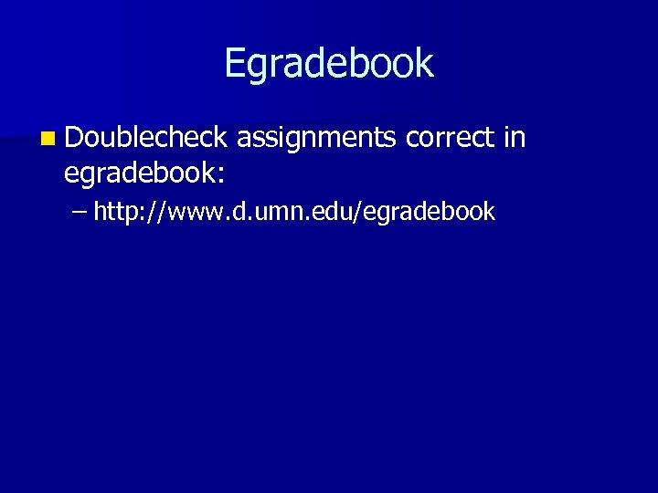 Egradebook n Doublecheck egradebook: assignments correct in – http: //www. d. umn. edu/egradebook