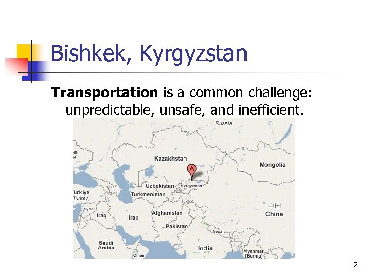 Bishkek, Kyrgyzstan Transportation is a common challenge: unpredictable, unsafe, and inefficient. 12