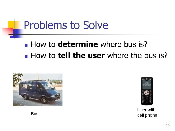 Problems to Solve n n How to determine where bus is? How to tell
