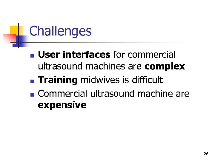 Challenges n n n User interfaces for commercial ultrasound machines are complex Training midwives