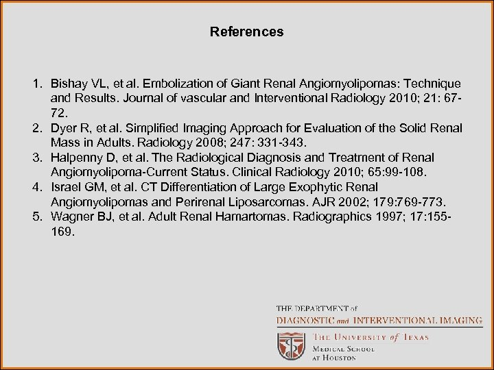 References 1. Bishay VL, et al. Embolization of Giant Renal Angiomyolipomas: Technique and Results.