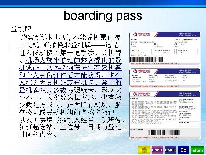 boarding pass 登机牌 旅客到达机场后, 不能凭机票直接 上飞机, 必须换取登机牌——这是 进入候机楼的第一道手续。登机牌 是机场为乘坐航班的乘客提供的登 机凭证,乘客必须在提供有效机票 和个人身份证件后才能获得,也有 人称之为登机证或登机卡。常见的 登机牌绝大多数为硬纸卡,形状大 小不一,大多数为长方形,也有极
