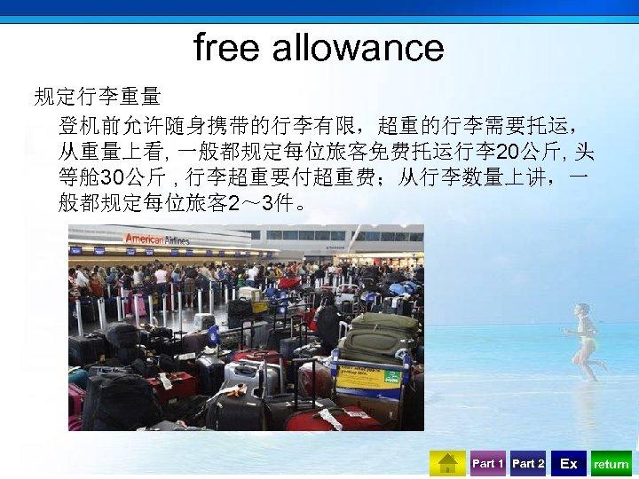 free allowance 规定行李重量 登机前允许随身携带的行李有限,超重的行李需要托运, 从重量上看, 一般都规定每位旅客免费托运行李20公斤, 头 等舱 30公斤 , 行李超重要付超重费;从行李数量上讲,一 般都规定每位旅客 2~ 3件。