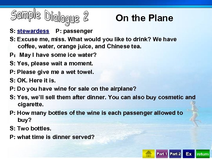 On the Plane S: stewardess P: passenger S: Excuse me, miss. What would you