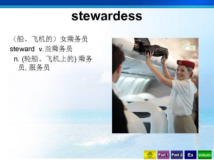 stewardess (船、飞机的)女乘务员 steward v. 当乘务员 n. (轮船、飞机上的) 乘务 员, 服务员 Part 1 Part 2