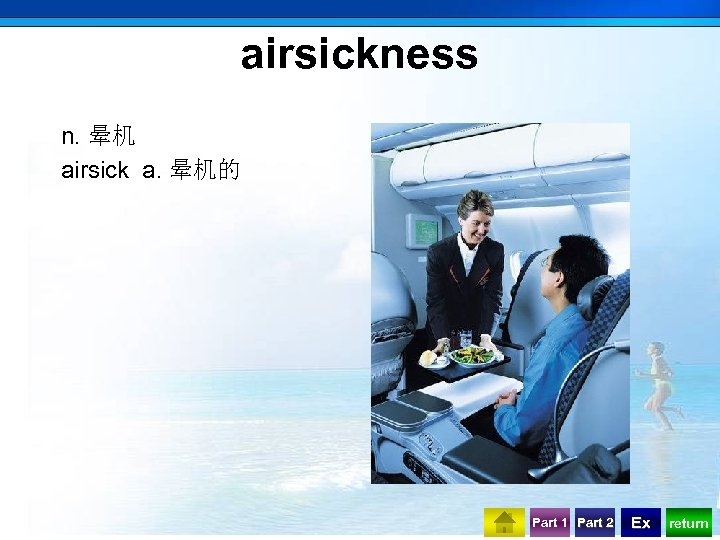 airsickness n. 晕机 airsick a. 晕机的 Part 1 Part 2 Ex return