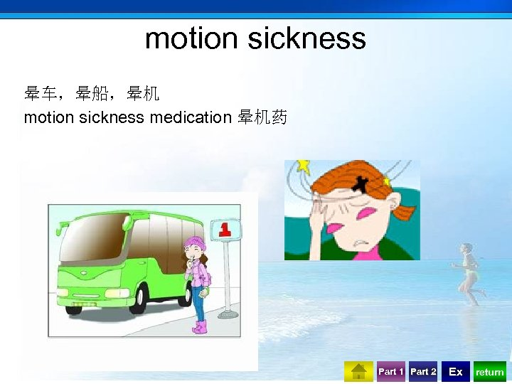 motion sickness 晕车,晕船,晕机 motion sickness medication 晕机药 Part 1 Part 2 Ex return