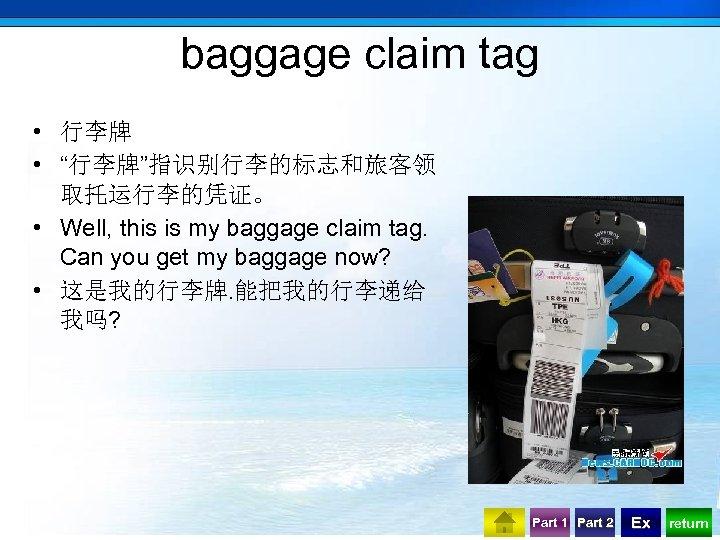 "baggage claim tag • 行李牌 • ""行李牌""指识别行李的标志和旅客领 取托运行李的凭证。 • Well, this is my baggage"