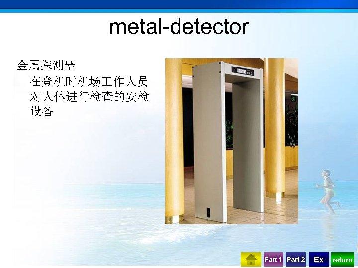 metal-detector 金属探测器 在登机时机场 作人员 对人体进行检查的安检 设备 Part 1 Part 2 Ex return