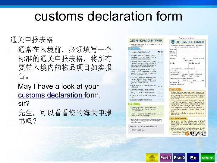 customs declaration form 通关申报表格 通常在入境前,必须填写一个 标准的通关申报表格,将所有 要带入境内的物品项目如实报 告。 May I have a look at