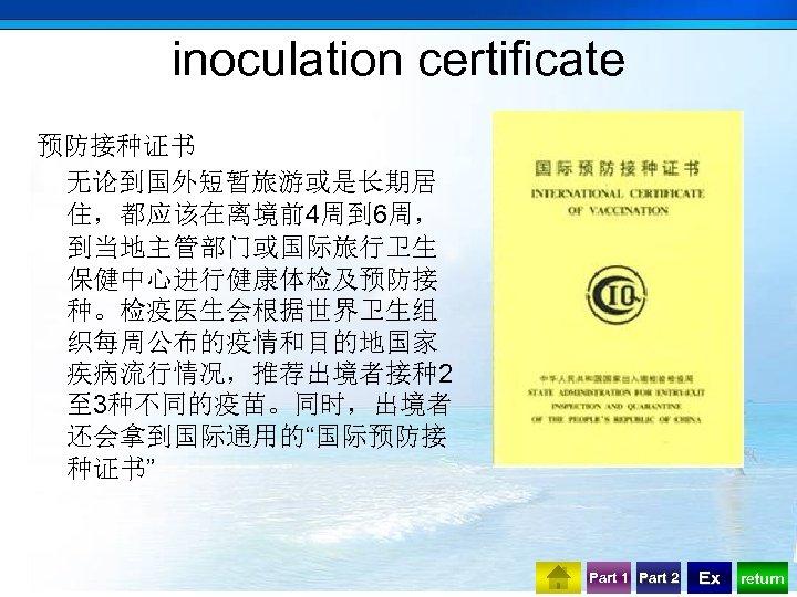 "inoculation certificate 预防接种证书 无论到国外短暂旅游或是长期居 住,都应该在离境前4周到 6周, 到当地主管部门或国际旅行卫生 保健中心进行健康体检及预防接 种。检疫医生会根据世界卫生组 织每周公布的疫情和目的地国家 疾病流行情况,推荐出境者接种2 至 3种不同的疫苗。同时,出境者 还会拿到国际通用的""国际预防接"