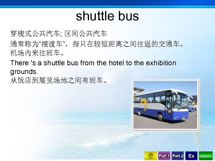 "shuttle bus 穿梭式公共汽车; 区间公共汽车 通常称为""摆渡车"",指只在较短距离之间往返的交通车。 机场内来往班车。 There 's a shuttle bus from the hotel"